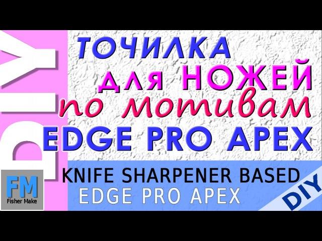 Самоделки. Точилка для ножей по мотивам Edge Pro Apex