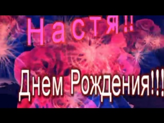 Настя ! С Днем Рождения! музыкальная видео открытка (1)
