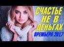 ПРЕМЬЕРА 2017 ПОКОРИЛА ВСЕ СОЦСЕТИ СЧАСТЬЕ НЕ В ДЕНЬГАХ Русские мелодрамы 2017 но