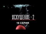 Искушение 2 сезон - 19 серия
