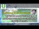 Иванов Александр Евгеньевич. Кристаллическая информационно-силовая сетка Земли