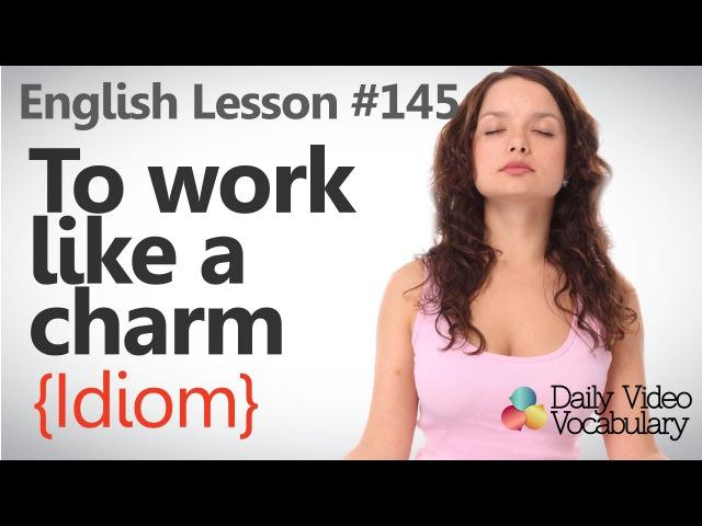 English Lesson 145 –To work like a charm (Idiom) - Learn English Pronunciation, Vocabulary