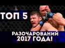 ТОП 5 БОЙЦОВ UFC КОТОРЫЕ РАЗОЧАРОВАЛИ В 2017 ГОДУ