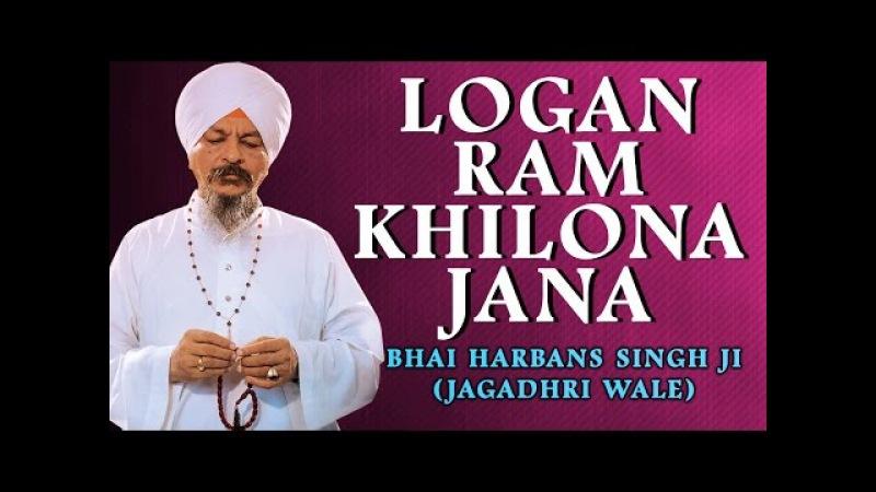 Bhai Harbans Singh Ji (Jagadhri Wale) - Logan Ram Khilona Jana