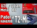 Работа каналов T2-Mi на спутниковых ресиверах uClanU2C B6, B6 CA, B6 Metal Full HD