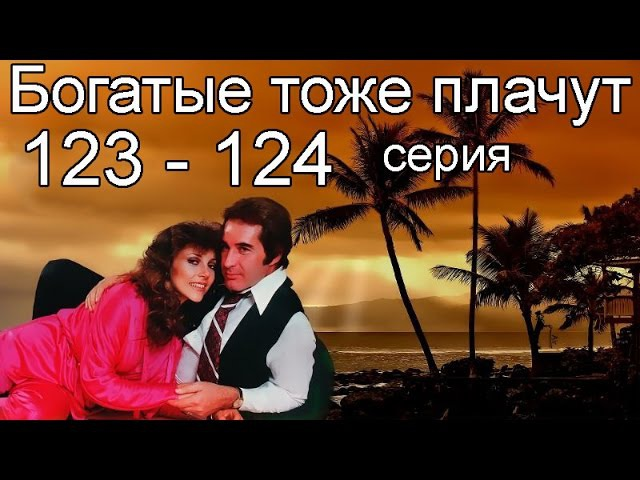 Богатые тоже плачут 123, 124 серия