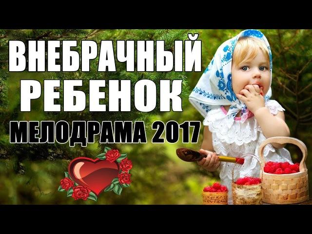 Мелодрама о безумной любви Внебрачный ребенок - Русские мелодрамы 2017 НОВИНКИ HD
