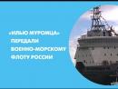 «Илью Муромца» передали Военно-морскому флоту России