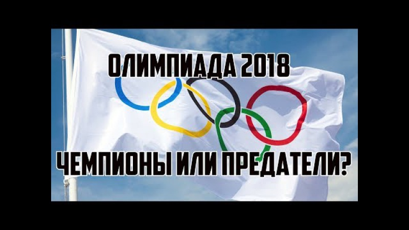ОЛИМПИАДА 2018 ОЛИМПИЙСКИЕ ЧЕМПИОНЫ ИЛИ ПРЕДАТЕЛИ