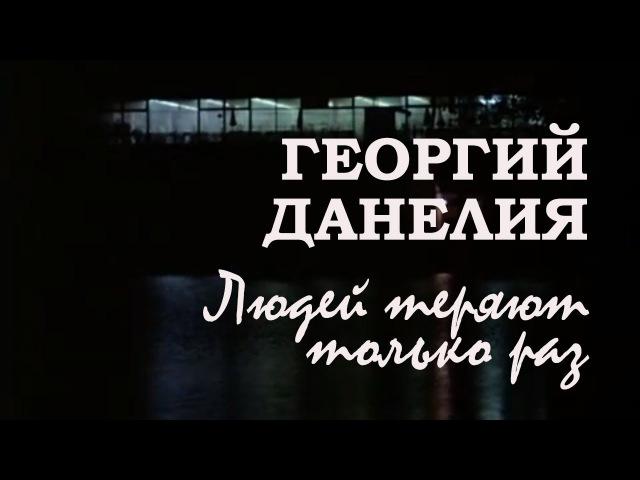 Георгий Данелия. Людей теряют только раз / Слёзы капали, 1982