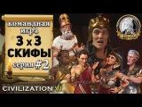 Командная сетевая игра 3х3 в Civilization VI | 6 – Скифы - 2 серия «Остановка грека»