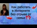Как работать в Интернете без отрыва от семьи и своих дел! Юлия Жукова