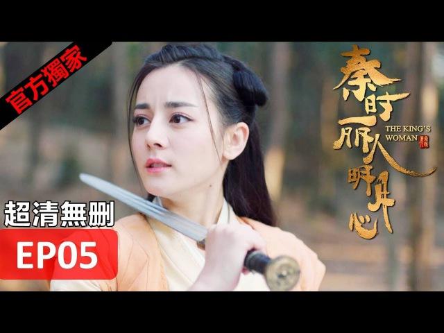 【秦時麗人明月心】The King's Woman 05(超清無刪減版正片) 迪麗熱巴/張彬彬