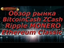 Обзор рынка BitcoinCash ZCash Ripple MONERO Ethereum Classic