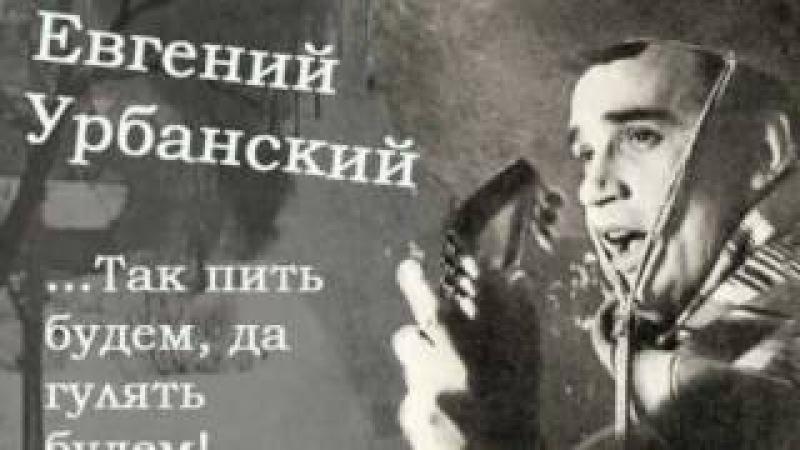 Евгений Урбанский - ...Так пить будем, да гулять будем!...