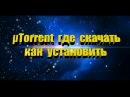 µTorrent где скачать как установить, настроить и пользоваться программой