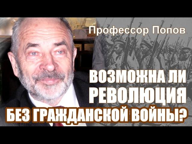 Возможна ли революция без гражданской войны Профессор Попов