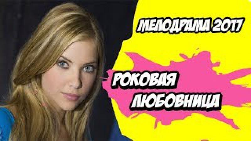 ЗАСТАВИТ ВАС ЗАПЛАКАТЬ! Мелодрама РОКОВАЯ ЛЮБОВНИЦА Русские мелодрамы 2017