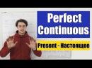 Present Perfect Continuous - Настоящее Завершенное Продолженное время