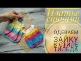 Платье спицами/ Одеваем зайку в стиле тильда ч 9