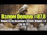 Взлом Denuvo #87.8 (29.10.17). Новости по Assassins Creed: Origins #3