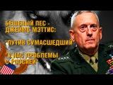 Бешеный пес Джеймс Мэттис назвал Путина сумасшедшим и заявил что у США проблемы ...