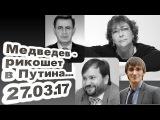 Полный Альбац - Медведев - рикошет в Путина! 27.03.17