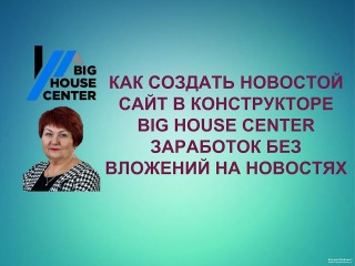 как создать новостной сайт в конструкторе Big House Center. Заработок без вложений на н ...