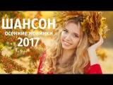 ОСЕННИЕ НОВИНКИ ШАНСОНА 2017. САМЫЕ НОВЫЕ ПЕСНИ ШАНСОНА. КРАСИВЫЙ ШАНСОН ОСЕНЬ 2017