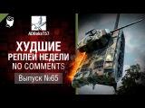 Худшие Реплеи Недели - No Comments №65 - от ADBokaT57 [World of Tanks]