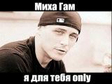 Миха Гам -Я для тебя Only