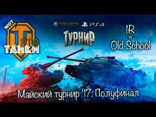 Old School vs 1R. Майский турнир 2017. Полуфинал // WOT это танки [World of Tanks PS4/XBOX/Console]