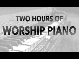 Two Hours of Worship Piano | Hillsong | Elevation | Bethel | Jesus Culture | Passion | Kari Jobe