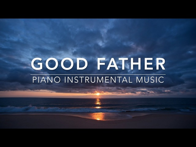 Good Father - Peaceful Music | Piano Music | Prayer Music | Worship Music | Relaxation Music