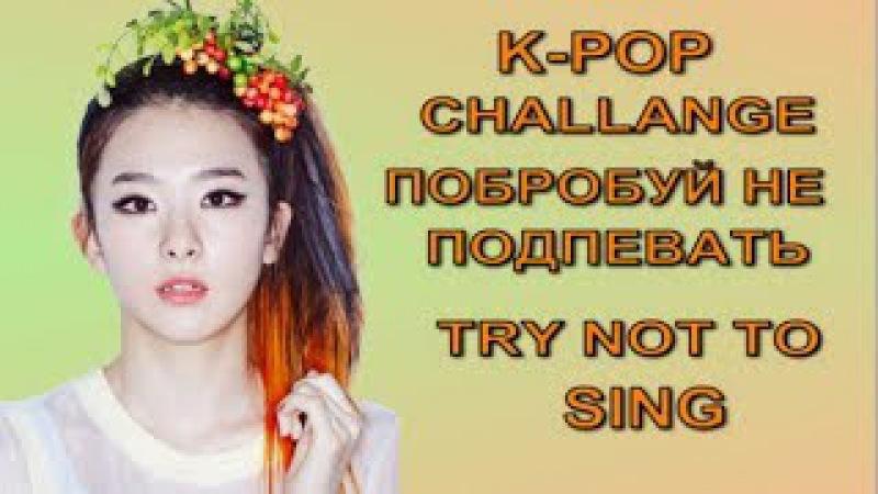 K-POP CHALLANGE ПОПРОБУЙ НЕ ПОДПЕВАТЬ, СПОРИМ ПРОИГРАЕШЬ? TRY NOT TO SING