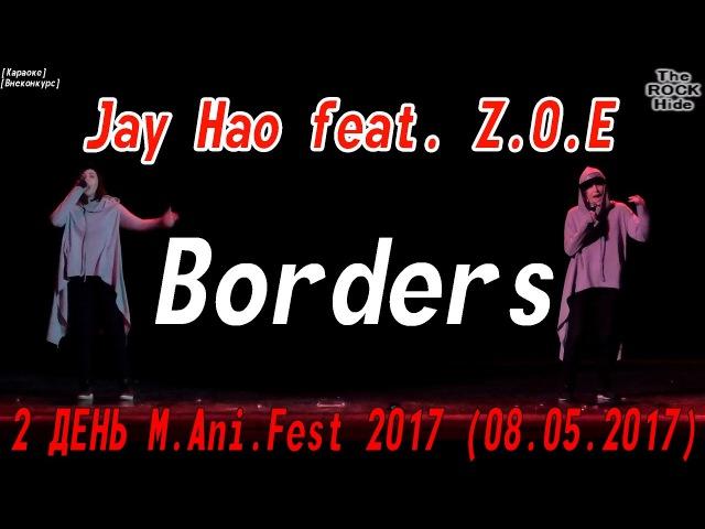Vocal [Внеконкурс] - Jay Hao feat. Z.O.E- Borders [2 ДЕНЬ M.Ani.Fest 2017 (08.05.2017)]