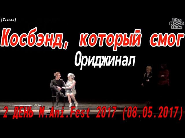 Косплей Сценка 5 часть - Косбэнд, который смог - Ориджинал [2 ДЕНЬ M.Ani.Fest 2017 (08.05.2017)]