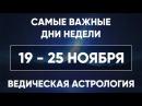 Самые Важные дни недели 19-25 ноября. Ведическая Астрология