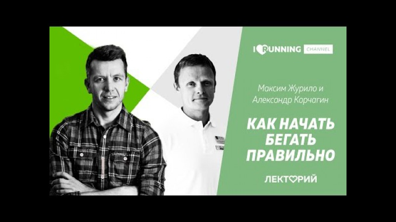 Как начать бегать правильно Александр Корчагин и Максим Журило в Лектории I LOVE RU