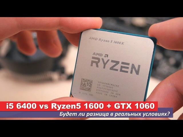 I5 8400 vs Ryzen5 1600 GTX 1060. Будет ли разница в реальных условиях