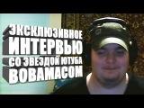 Интервью со звездой Вовамасом (Владимир Болдырев)