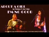 Amy Winehouse feet. Kurt Cobain - ABOUT A GIRL I'M NO GOOD.