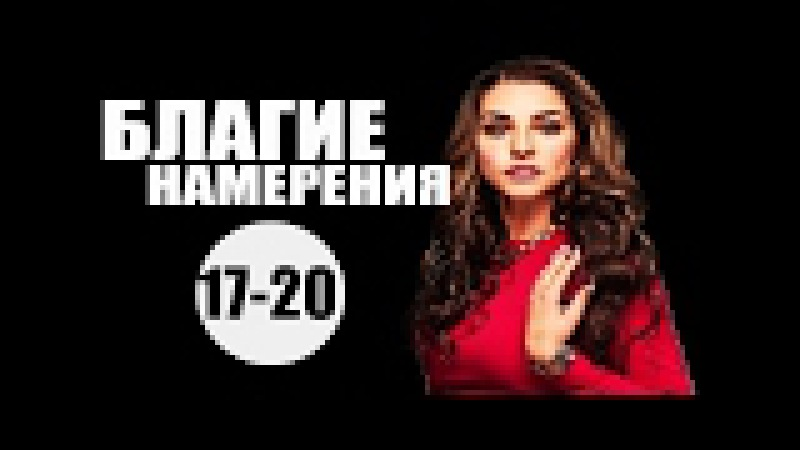 Благие намерения 17-20 серия (2017) мелодрама фильм сериал