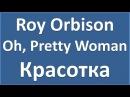 Roy Orbison - Oh, Pretty Woman - текст, перевод, транскрипция