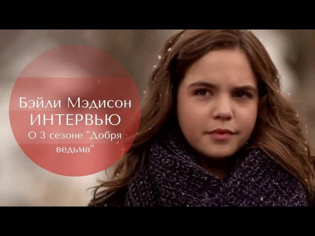 Бэйли Мэдисон | интервью о Добрая ведьма (русские субтитры)