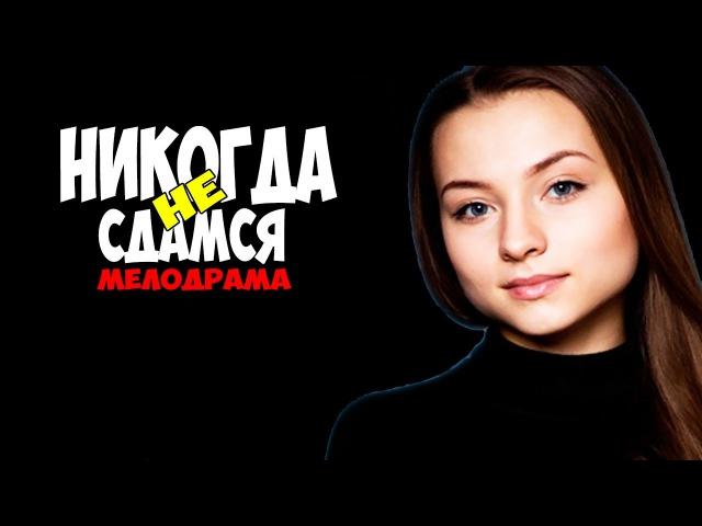 Никогда не сдамся 2017* Россия Мелодрама ХОРОШИЙ ФИЛЬМЫ HD