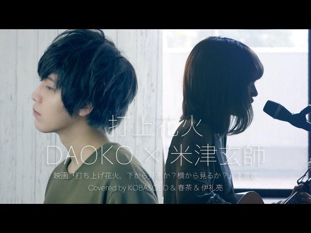 打上花火/DAOKO × 米津玄師(Covered by コバソロ 春茶 伊礼亮)