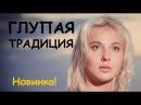 Глупая традиция (2017), русский солидный фильм, мелодрама новинка 2017
