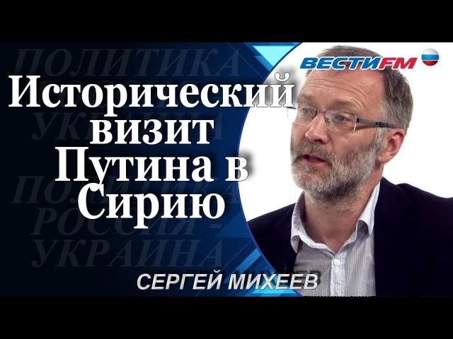 Политолог Сергей Михеев: Исторический визит Путина в Сирию и победа России