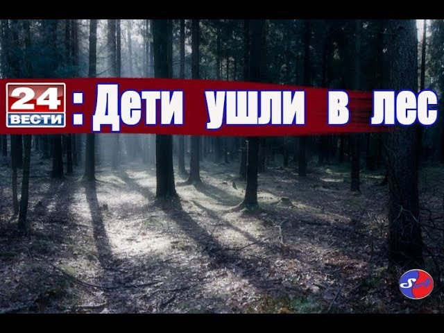 ДЕТИ УШЛИ В ЛЕС без родителей 3 Россия 24